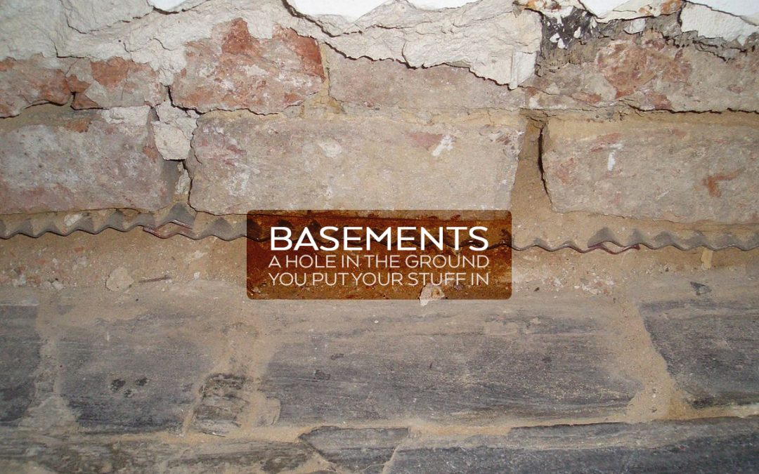 Basements: A hole in the ground you put your stuff in…